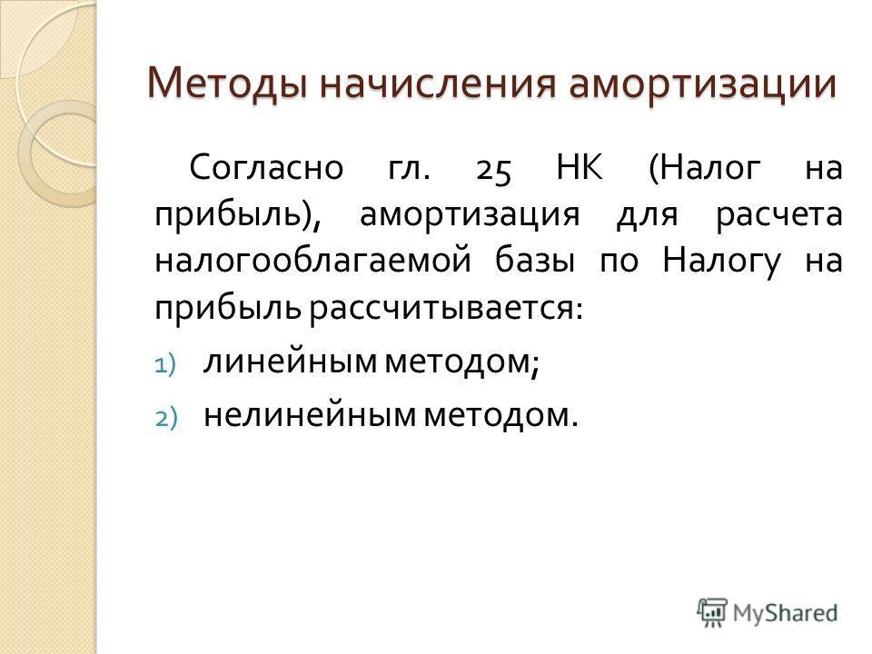 Методы начисления амортизации Согласно гл. 25 НК ( Налог на прибыль ), амортизация для расчета налогооблагаемой базы по Налогу на прибыль рассчитывается : 1) линейным методом ; 2) нелинейным методом.