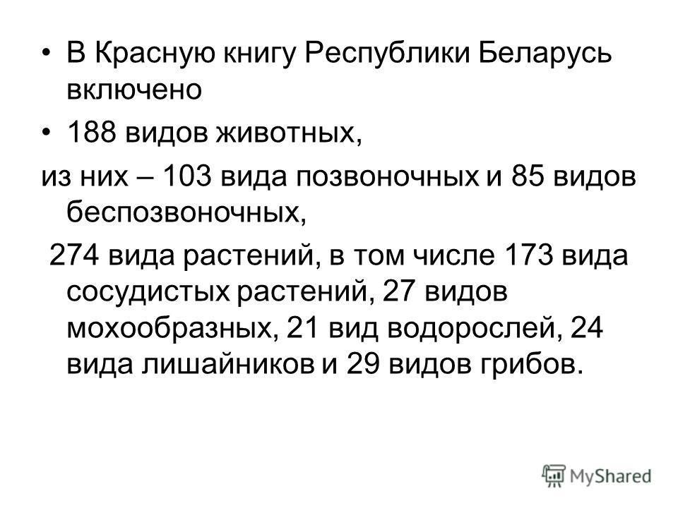 В Красную книгу Республики Беларусь включено 188 видов животных, из них – 103 вида позвоночных и 85 видов беспозвоночных, 274 вида растений, в том числе 173 вида сосудистых растений, 27 видов мохообразных, 21 вид водорослей, 24 вида лишайников и 29 в