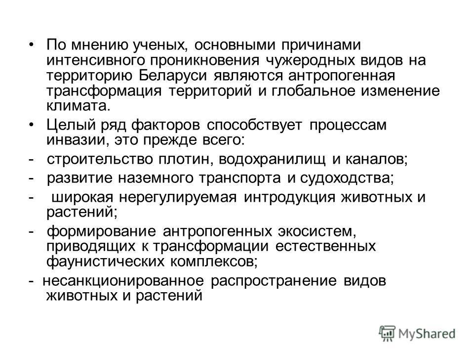 По мнению ученых, основными причинами интенсивного проникновения чужеродных видов на территорию Беларуси являются антропогенная трансформация территорий и глобальное изменение климата. Целый ряд факторов способствует процессам инвазии, это прежде все