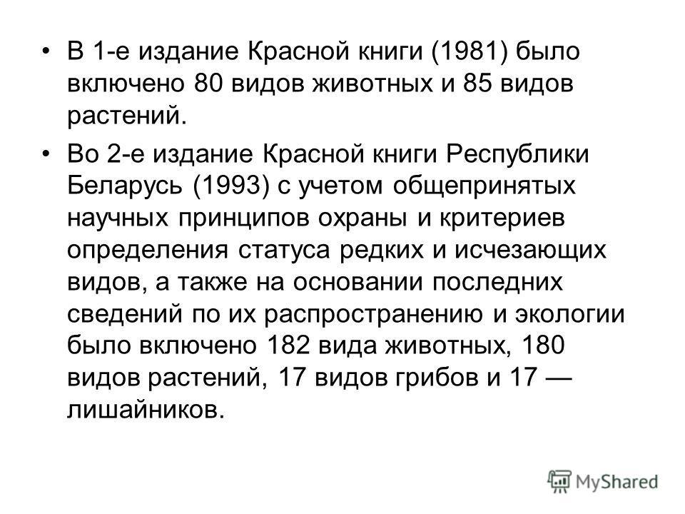 В 1-е издание Красной книги (1981) было включено 80 видов животных и 85 видов растений. Во 2-е издание Красной книги Республики Беларусь (1993) с учетом общепринятых научных принципов охраны и критериев определения статуса редких и исчезающих видов,