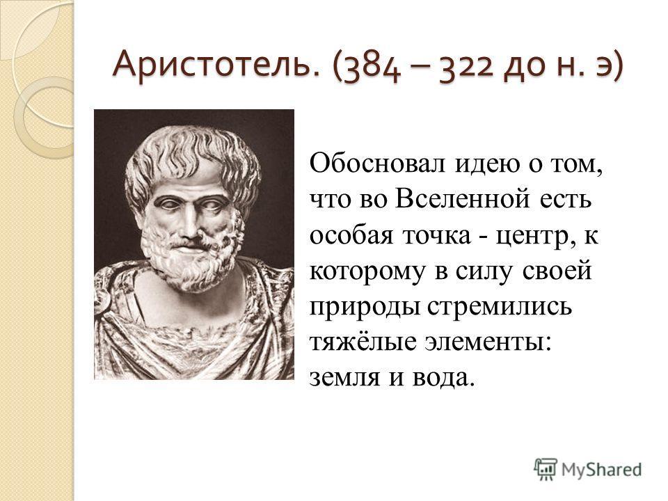 Аристотель. (384 – 322 до н. э) Обосновал идею о том, что во Вселенной есть особая точка - центр, к которому в силу своей природы стремились тяжёлые элементы: земля и вода.