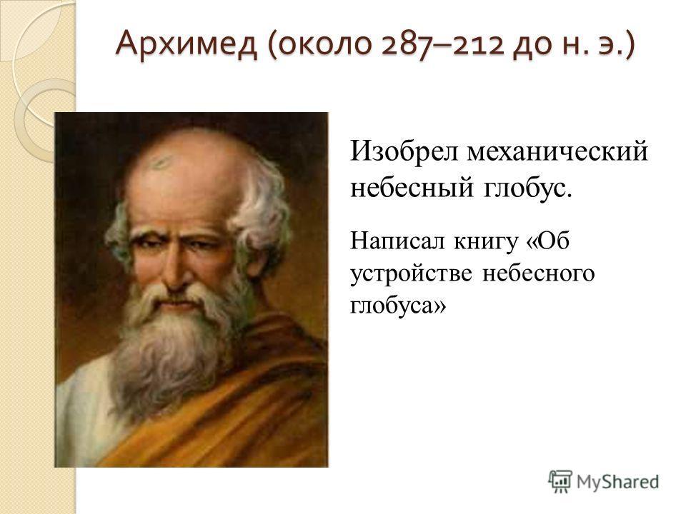 Архимед (около 287–212 до н. э.) Изобрел механический небесный глобус. Написал книгу «Об устройстве небесного глобуса»