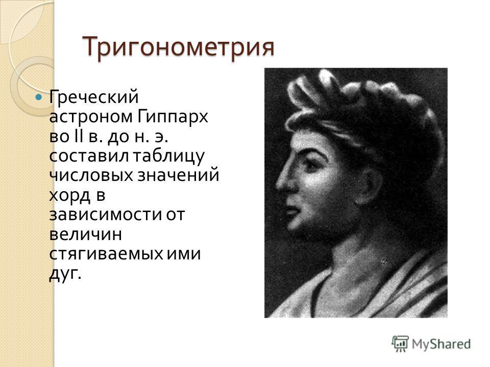 Тригонометрия Греческий астроном Гиппарх во II в. до н. э. составил таблицу числовых значений хорд в зависимости от величин стягиваемых ими дуг.