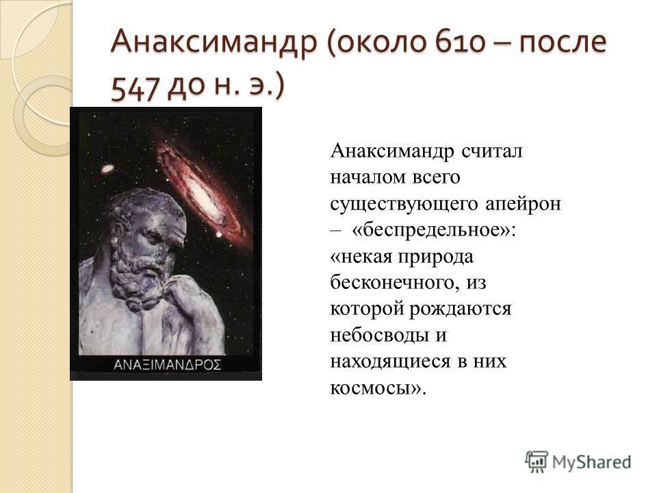 Анаксимандр ( около 610 – после 547 до н. э.) Анаксимандр считал началом всего существующего апейрон – «беспредельное»: «некая природа бесконечного, из которой рождаются небосводы и находящиеся в них космосы».