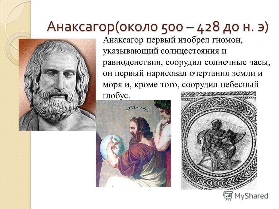 Анаксагор(около 500 – 428 до н. э) Анаксагор первый изобрел гномон, указывающий солнцестояния и равноденствия, соорудил солнечные часы, он первый нарисовал очертания земли и моря и, кроме того, соорудил небесный глобус.