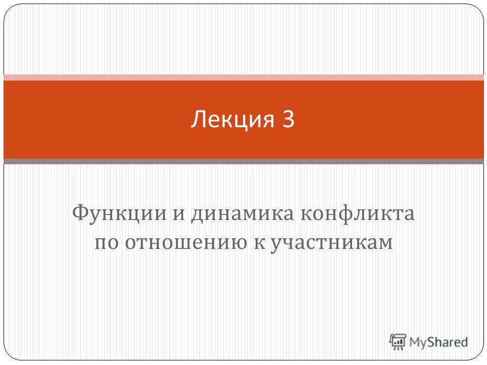Функции и динамика конфликта по отношению к участникам Лекция 3