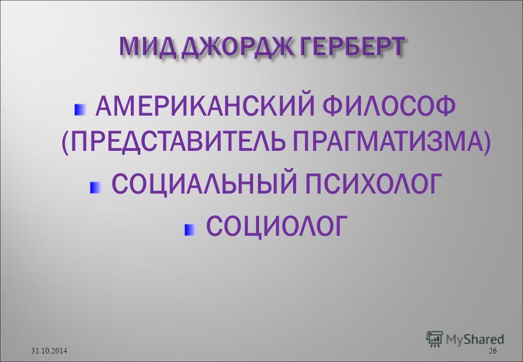 АМЕРИКАНСКИЙ ФИЛОСОФ (ПРЕДСТАВИТЕЛЬ ПРАГМАТИЗМА) СОЦИАЛЬНЫЙ ПСИХОЛОГ СОЦИОЛОГ 31.10.2014 26