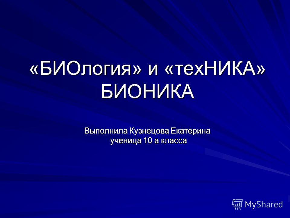 «БИОлогия» и «техНИКА» БИОНИКА Выполнила Кузнецова Екатерина ученица 10 а класса