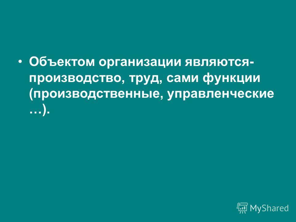 Объектом организации являются- производство, труд, сами функции (производственные, управленческие …).