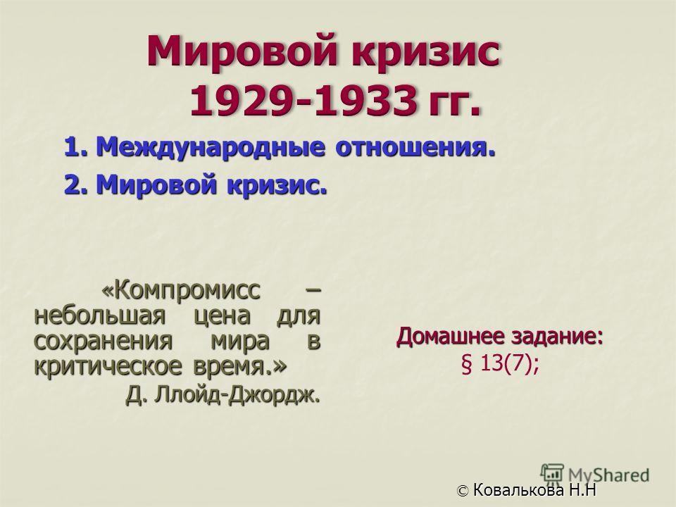 Домашнее задание: § 13(7); © Ковалькова Н.Н 1. Международные отношения. 2. Мировой кризис. « Компромисс – небольшая цена для сохранения мира в критическое время.» Д. Ллойд-Джордж.