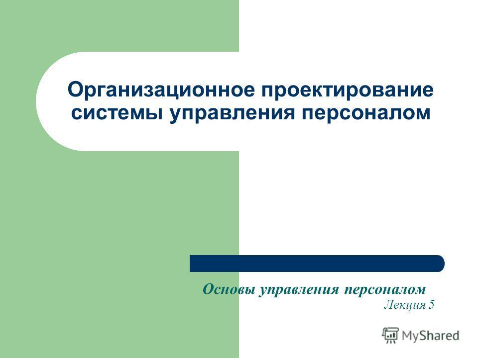 Организационное проектирование системы управления персоналом Основы управления персоналом Лекция 5