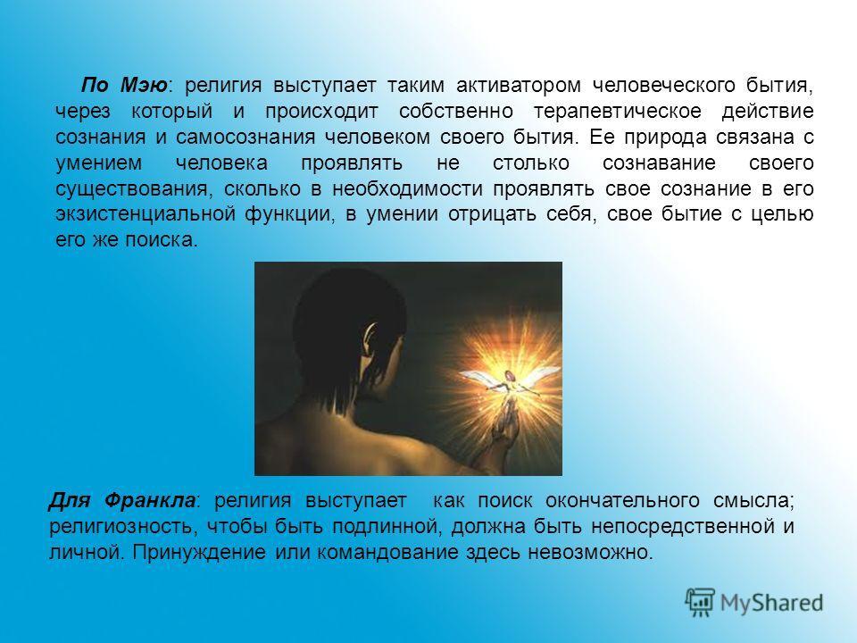 По Мэю: религия выступает таким активатором человеческого бытия, через который и происходит собственно терапевтическое действие сознания и самосознания человеком своего бытия. Ее природа связана с умением человека проявлять не столько сознавание свое