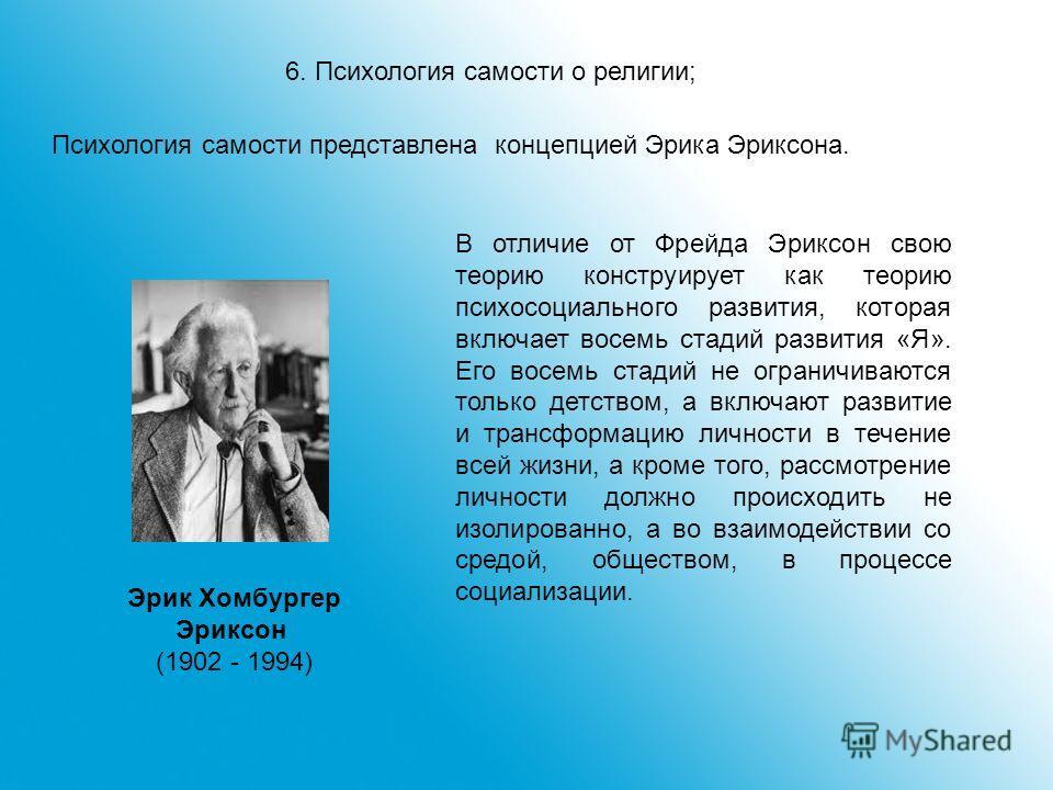 6. Психология самости о религии; Психология самости представлена концепцией Эрика Эриксона. Эрик Хомбургер Эриксон (1902 - 1994) В отличие от Фрейда Эриксон свою теорию конструирует как теорию психосоциального развития, которая включает восемь стадий