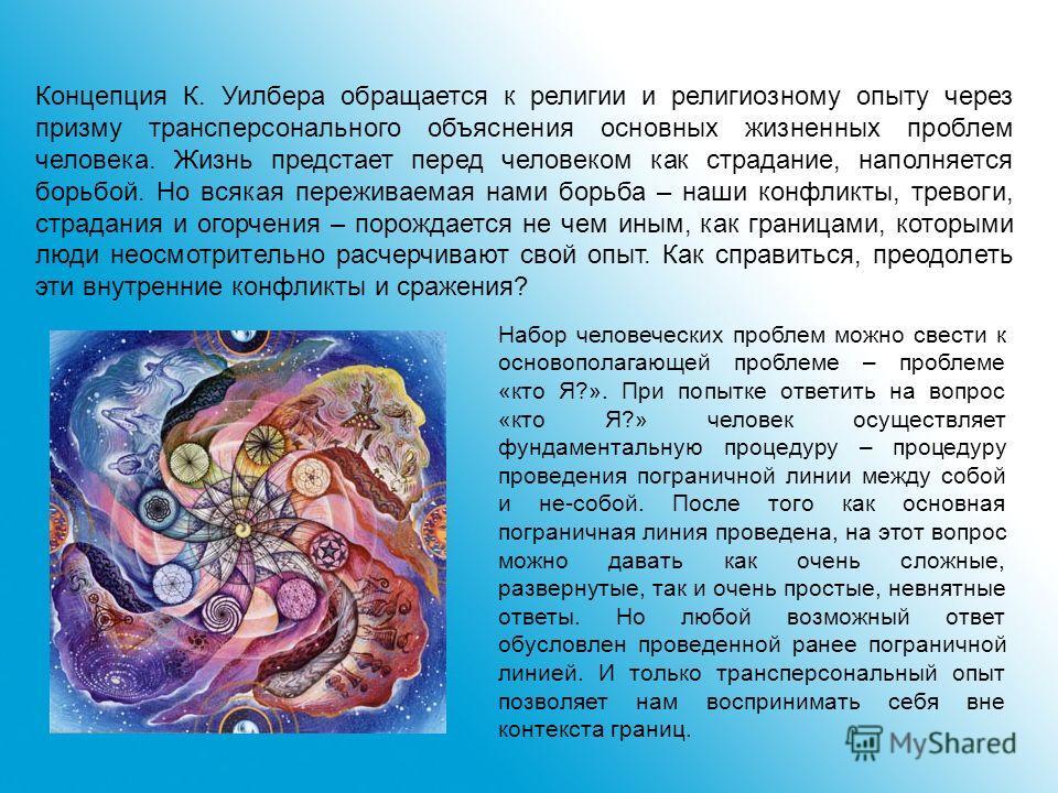 Концепция К. Уилбера обращается к религии и религиозному опыту через призму трансперсонального объяснения основных жизненных проблем человека. Жизнь предстает перед человеком как страдание, наполняется борьбой. Но всякая переживаемая нами борьба – на