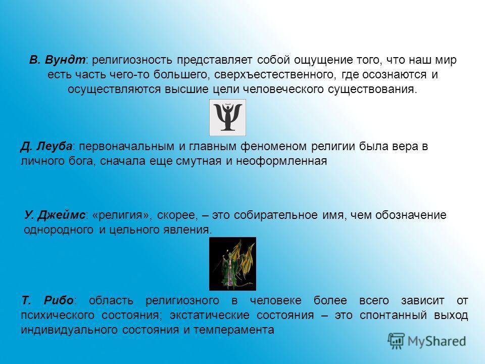 В. Вундт: религиозность представляет собой ощущение того, что наш мир есть часть чего-то большего, сверхъестественного, где осознаются и осуществляются высшие цели человеческого существования. У. Джеймс: «религия», скорее, – это собирательное имя, че