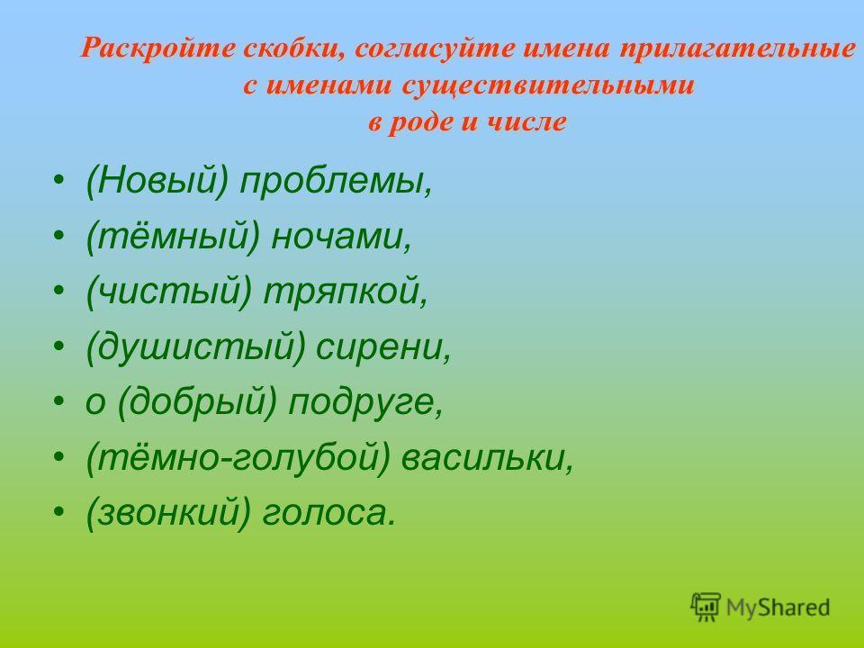 (Новый) проблемы, (тёмный) ночами, (чистый) тряпкой, (душистый) сирени, о (добрый) подруге, (тёмно-голубой) васильки, (звонкий) голоса.