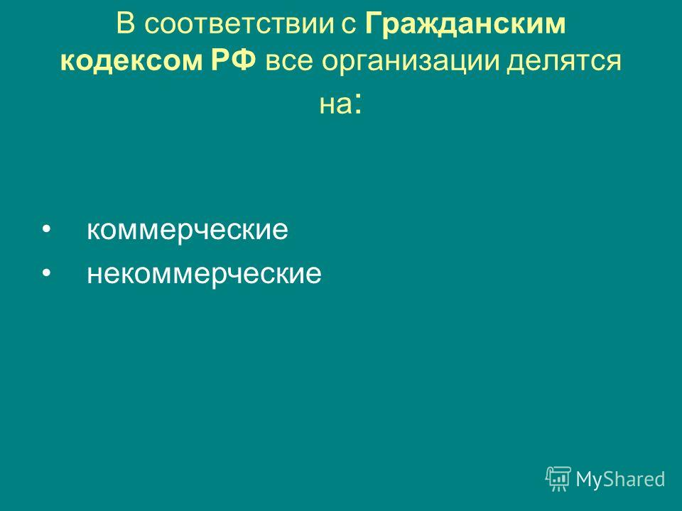 В соответствии с Гражданским кодексом РФ все организации делятся на : коммерческие некоммерческие