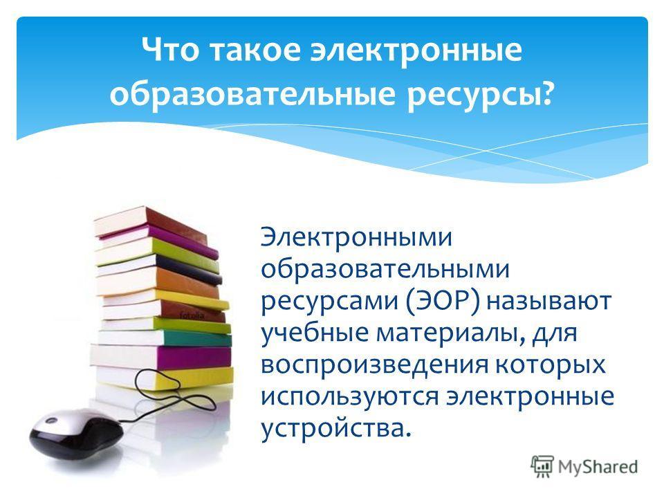 Электронными образовательными ресурсами (ЭОР) называют учебные материалы, для воспроизведения которых используются электронные устройства. Что такое электронные образовательные ресурсы?