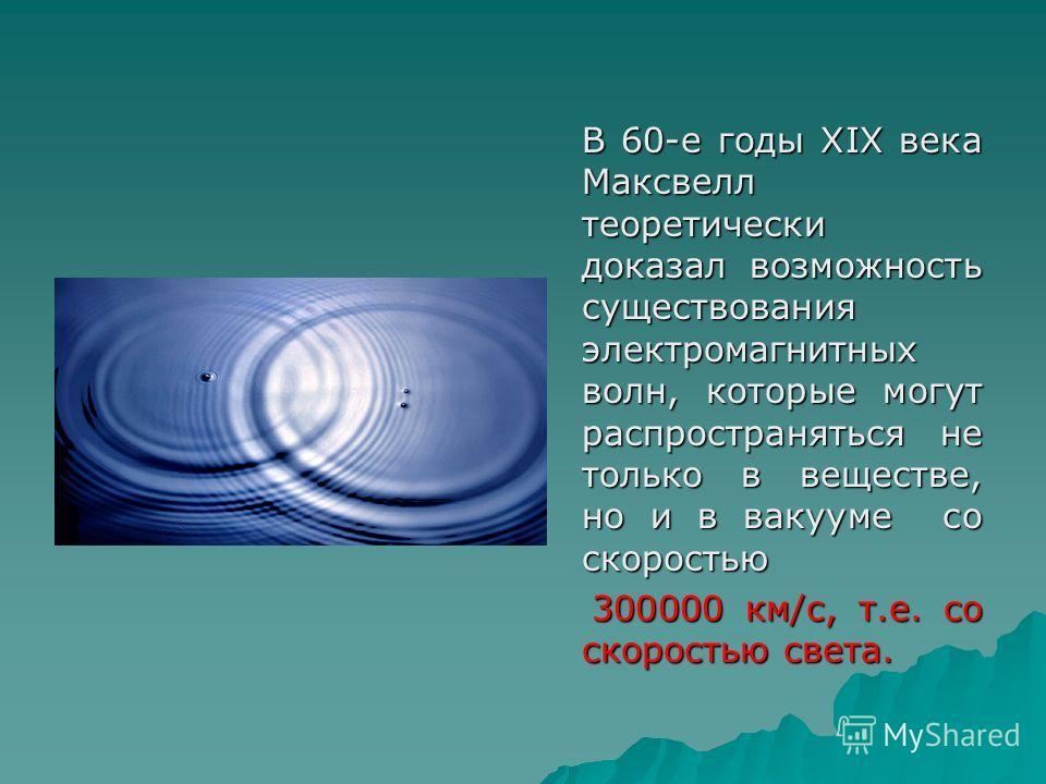 В 60-е годы XIX века Максвелл теоретически доказал возможность существования электромагнитных волн, которые могут распространяться не только в веществе, но и в вакууме со скоростью 300000 км/c, т.е. со скоростью света. 300000 км/c, т.е. со скоростью