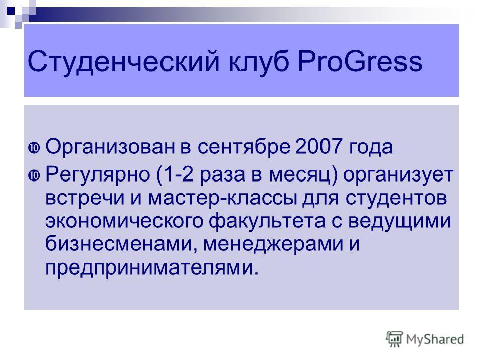 Студенческий клуб ProGress Организован в сентябре 2007 года Регулярно (1-2 раза в месяц) организует встречи и мастер-классы для студентов экономического факультета с ведущими бизнесменами, менеджерами и предпринимателями.