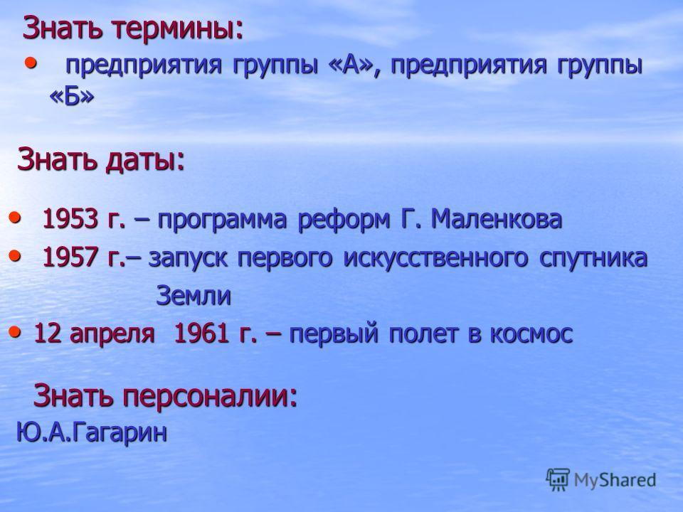 Знать термины: предприятия группы «А», предприятия группы «Б» предприятия группы «А», предприятия группы «Б» Знать даты: 1953 г. – программа реформ Г. Маленкова 1953 г. – программа реформ Г. Маленкова 1957 г.– запуск первого искусственного спутника 1