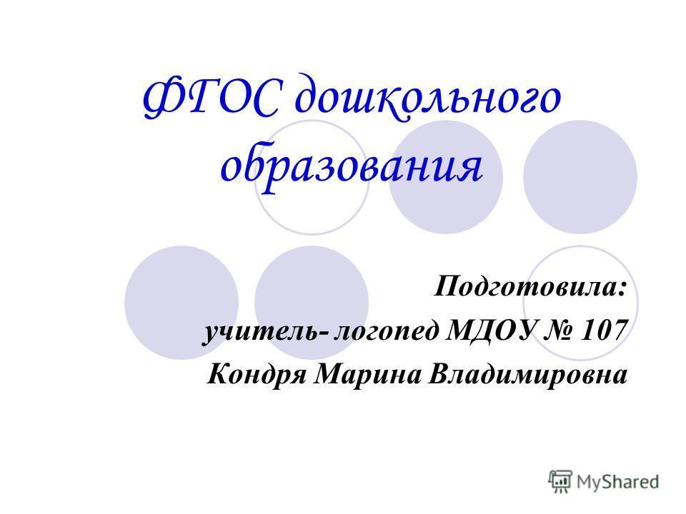 ФГОС дошкольного образования Подготовила: учитель- логопед МДОУ 107 Кондря Марина Владимировна