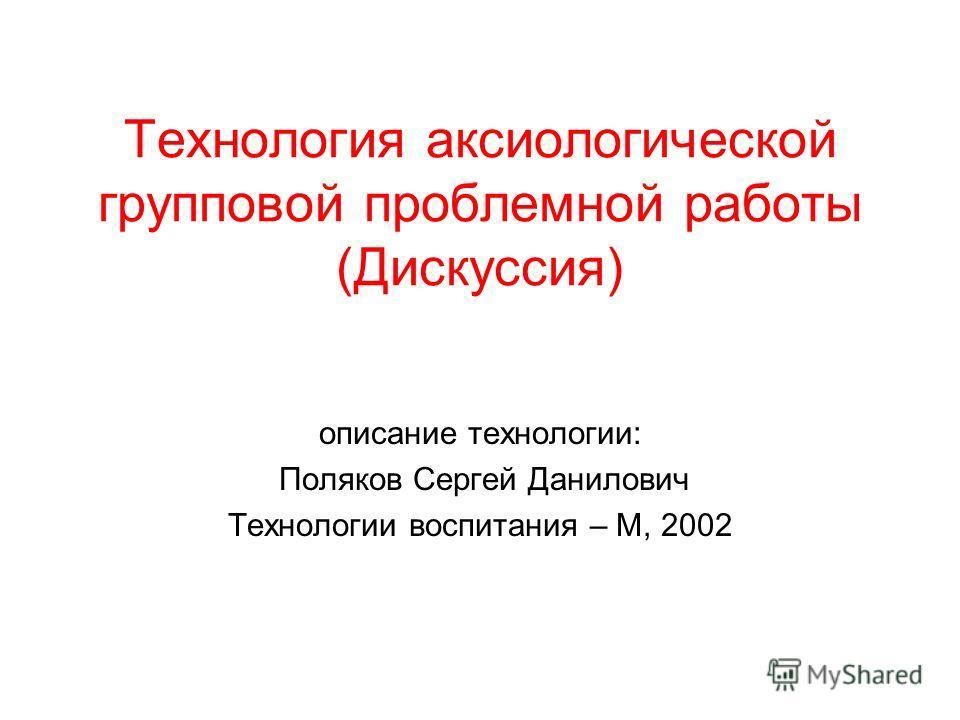 Технология аксиологической групповой проблемной работы (Дискуссия) описание технологии: Поляков Сергей Данилович Технологии воспитания – М, 2002