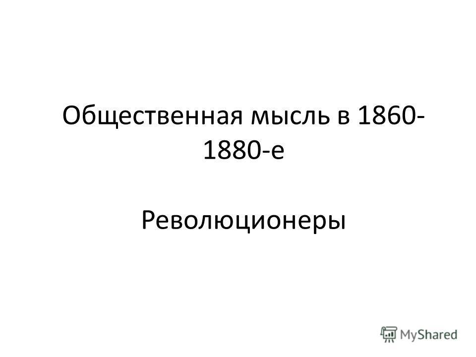 Общественная мысль в 1860- 1880-е Революционеры