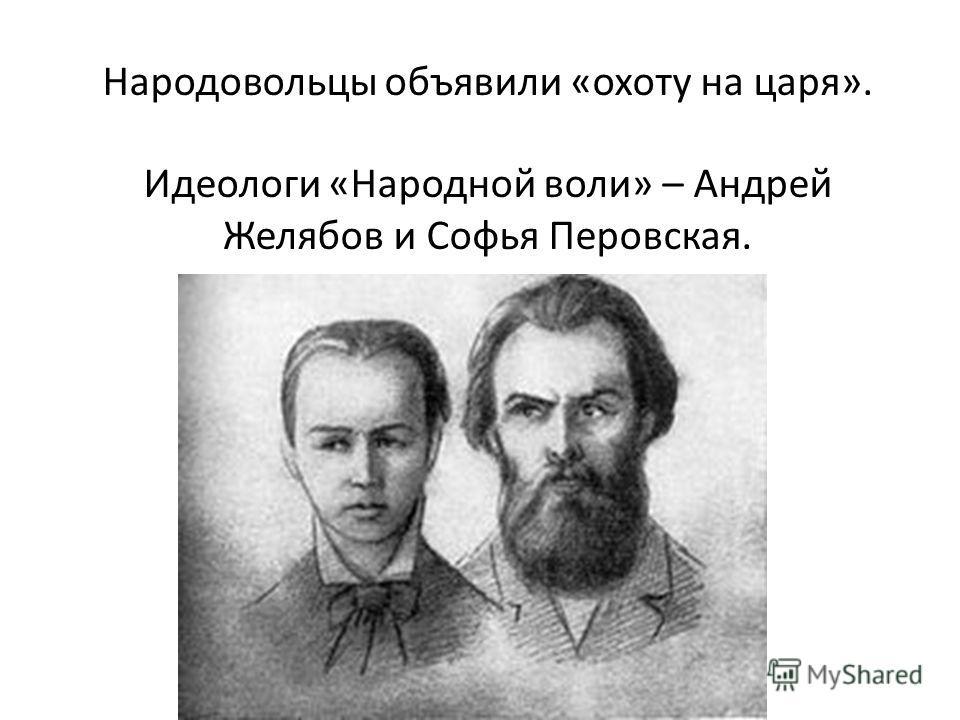 Народовольцы объявили «охоту на царя». Идеологи «Народной воли» – Андрей Желябов и Софья Перовская.