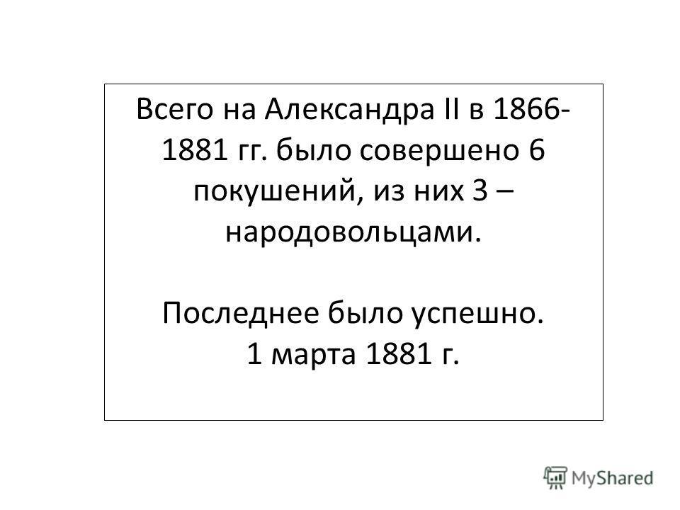Всего на Александра II в 1866- 1881 гг. было совершено 6 покушений, из них 3 – народовольцами. Последнее было успешно. 1 марта 1881 г.