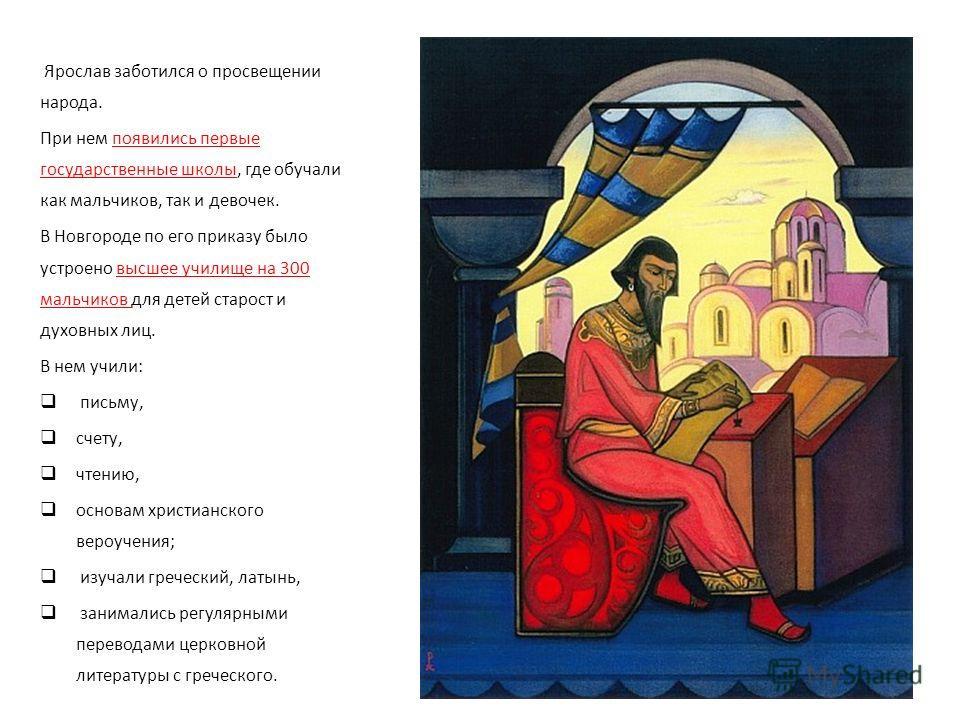 Ярослав заботился о просвещении народа. При нем появились первые государственные школы, где обучали как мальчиков, так и девочек. В Новгороде по его приказу было устроено высшее училище на 300 мальчиков для детей старост и духовных лиц. В нем учили: