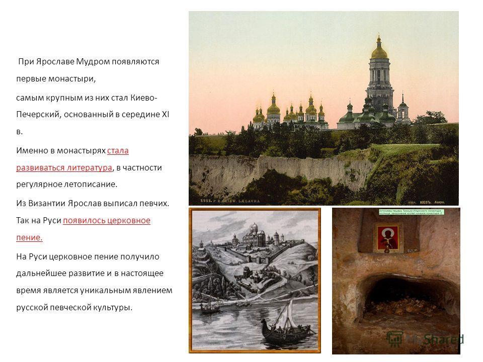 При Ярославе Мудром появляются первые монастыри, самым крупным из них стал Киево- Печерский, основанный в середине XI в. Именно в монастырях стала развиваться литература, в частности регулярное летописание. Из Византии Ярослав выписал певчих. Так на