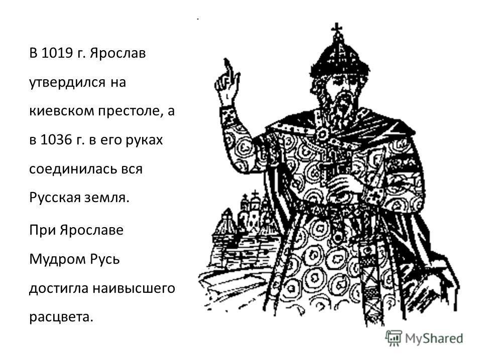 В 1019 г. Ярослав утвердился на киевском престоле, а в 1036 г. в его руках соединилась вся Русская земля. При Ярославе Мудром Русь достигла наивысшего расцвета.
