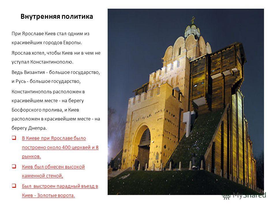 Внутренняя политика При Ярославе Киев стал одним из красивейших городов Европы. Ярослав хотел, чтобы Киев ни в чем не уступал Константинополю. Ведь Византия - большое государство, и Русь - большое государство, Константинополь расположен в красивейшем