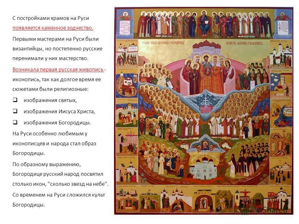 С постройками храмов на Руси появляется каменное зодчество. Первыми мастерами на Руси были византийцы, но постепенно русские перенимали у них мастерство. Возникала первая русская живопись - иконопись, так как долгое время ее сюжетами были религиозные