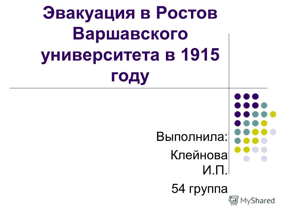 Эвакуация в Ростов Варшавского университета в 1915 году Выполнила: Клейнова И.П. 54 группа
