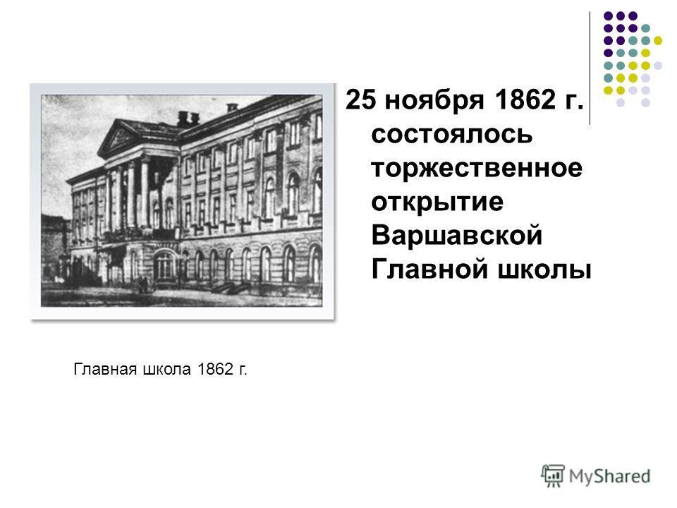 25 ноября 1862 г. состоялось торжественное открытие Варшавской Главной школы Главная школа 1862 г.