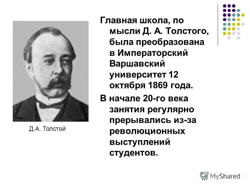 Главная школа, по мысли Д. А. Толстого, была преобразована в Императорский Варшавский университет 12 октября 1869 года. В начале 20-го века занятия регулярно прерывались из-за революционных выступлений студентов. Д.А. Толстой