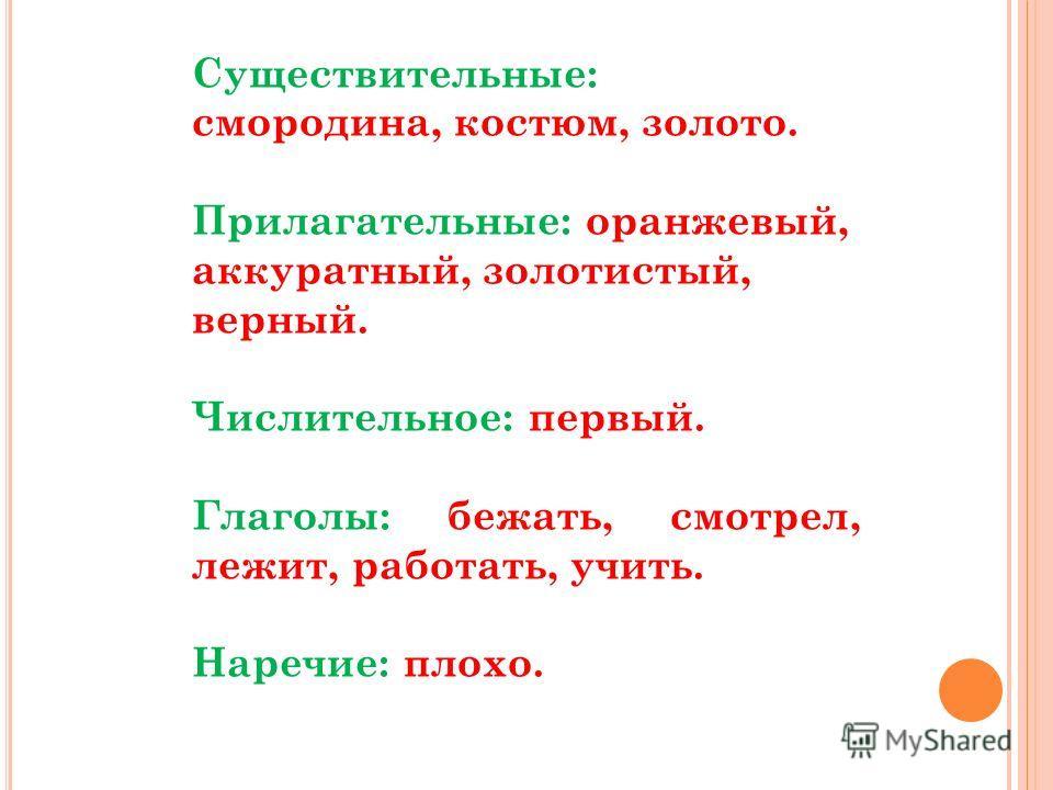 Существительные: смородина, костюм, золото. Прилагательные: оранжевый, аккуратный, золотистый, верный. Числительное: первый. Глаголы: бежать, смотрел, лежит, работать, учить. Наречие: плохо.