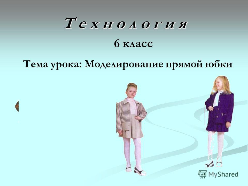 Т е х н о л о г и я 6 класс Тема урока: Моделирование прямой юбки