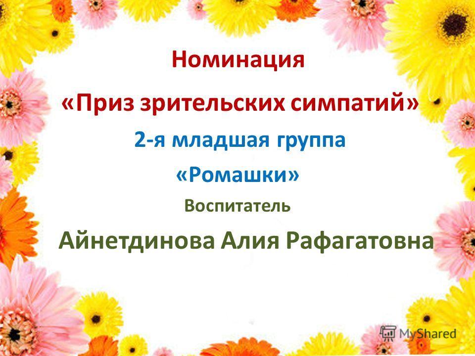 Номинация «Приз зрительских симпатий» 2-я младшая группа «Ромашки» Воспитатель Айнетдинова Алия Рафагатовна