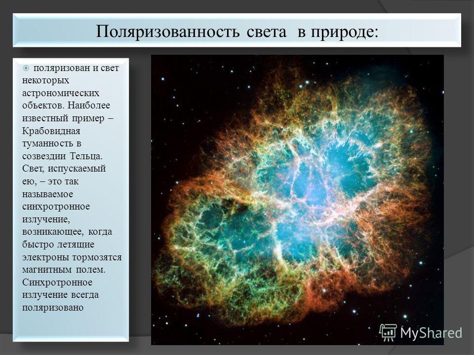 поляризован и свет некоторых астрономических объектов. Наиболее известный пример – Крабовидная туманность в созвездии Тельца. Свет, испускаемый ею, – это так называемое синхротронное излучение, возникающее, когда быстро летящие электроны тормозятся м