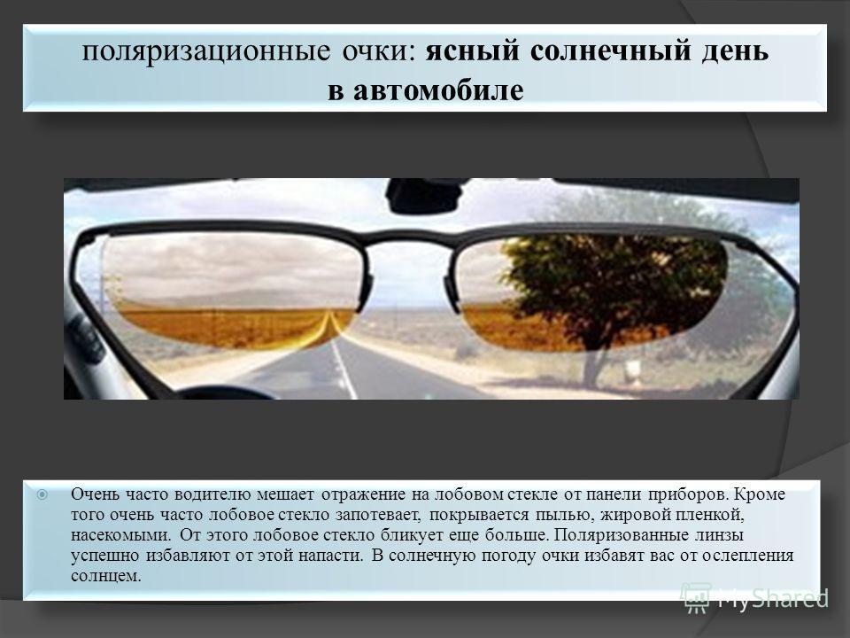 поляризационные очки: ясный солнечный день в автомобиле Очень часто водителю мешает отражение на лобовом стекле от панели приборов. Кроме того очень часто лобовое стекло запотевает, покрывается пылью, жировой пленкой, насекомыми. От этого лобовое сте