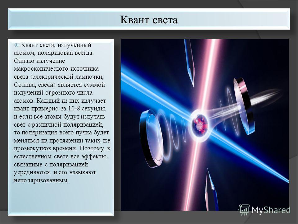 Квант света, излучённый атомом, поляризован всегда. Однако излучение макроскопического источника света (электрической лампочки, Солнца, свечи) является суммой излучений огромного числа атомов. Каждый из них излучает квант примерно за 10-8 секунды, и