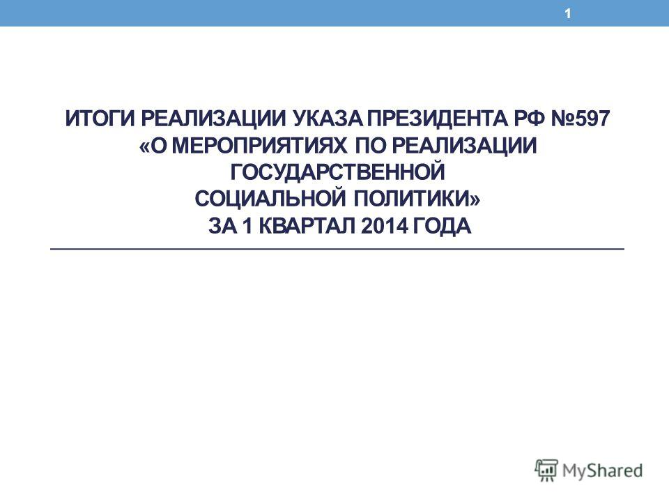 ИТОГИ РЕАЛИЗАЦИИ УКАЗА ПРЕЗИДЕНТА РФ 597 «О МЕРОПРИЯТИЯХ ПО РЕАЛИЗАЦИИ ГОСУДАРСТВЕННОЙ СОЦИАЛЬНОЙ ПОЛИТИКИ» ЗА 1 КВАРТАЛ 2014 ГОДА 1
