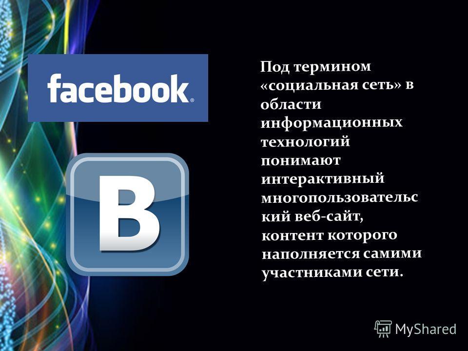 Под термином «социальная сеть» в области информационных технологий понимают интерактивный многопользовательс кий веб-сайт, контент которого наполняется самими участниками сети.