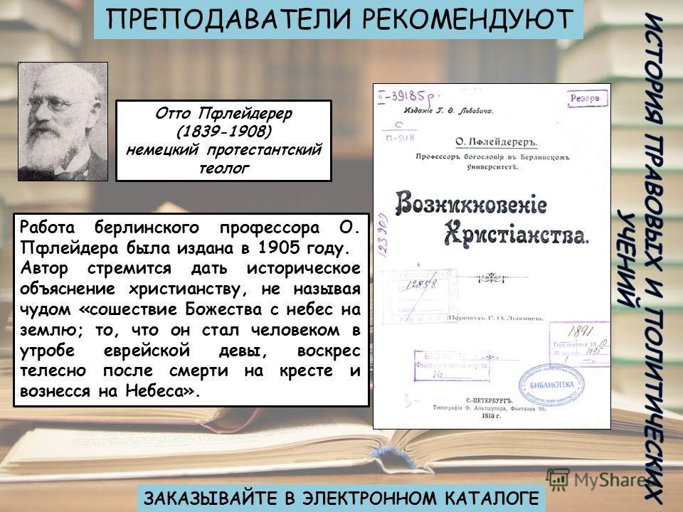 ПРЕПОДАВАТЕЛИ РЕКОМЕНДУЮТ ЗАКАЗЫВАЙТЕ В ЭЛЕКТРОННОМ КАТАЛОГЕ Отто Пфлейдерер (1839-1908) немецкий протестантский теолог Работа берлинского профессора О. Пфлейдера была издана в 1905 году. Автор стремится дать историческое объяснение христианству, не