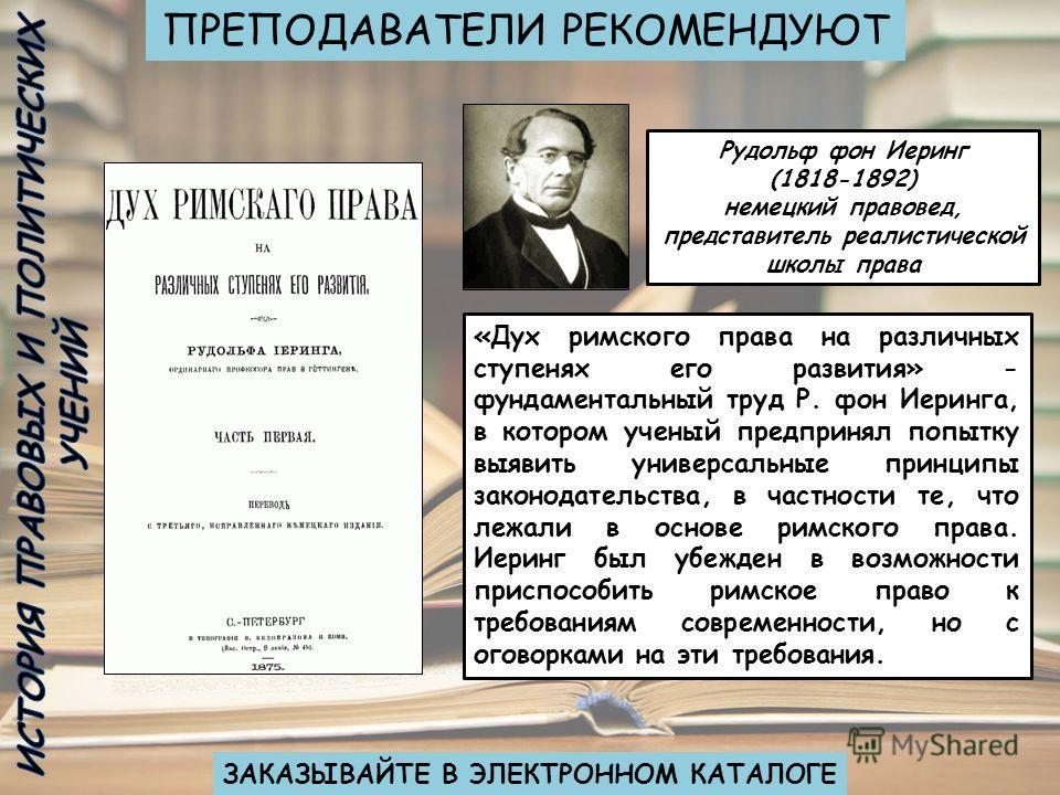 Рудольф фон Иеринг (1818-1892) немецкий правовед, представитель реалистической школы права «Дух римского права на различных ступенях его развития» - фундаментальный труд Р. фон Иеринга, в котором ученый предпринял попытку выявить универсальные принци