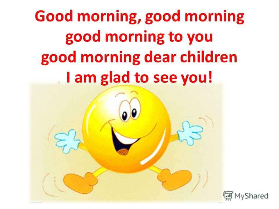 Good morning, good morning good morning to you good morning dear children I am glad to see you!