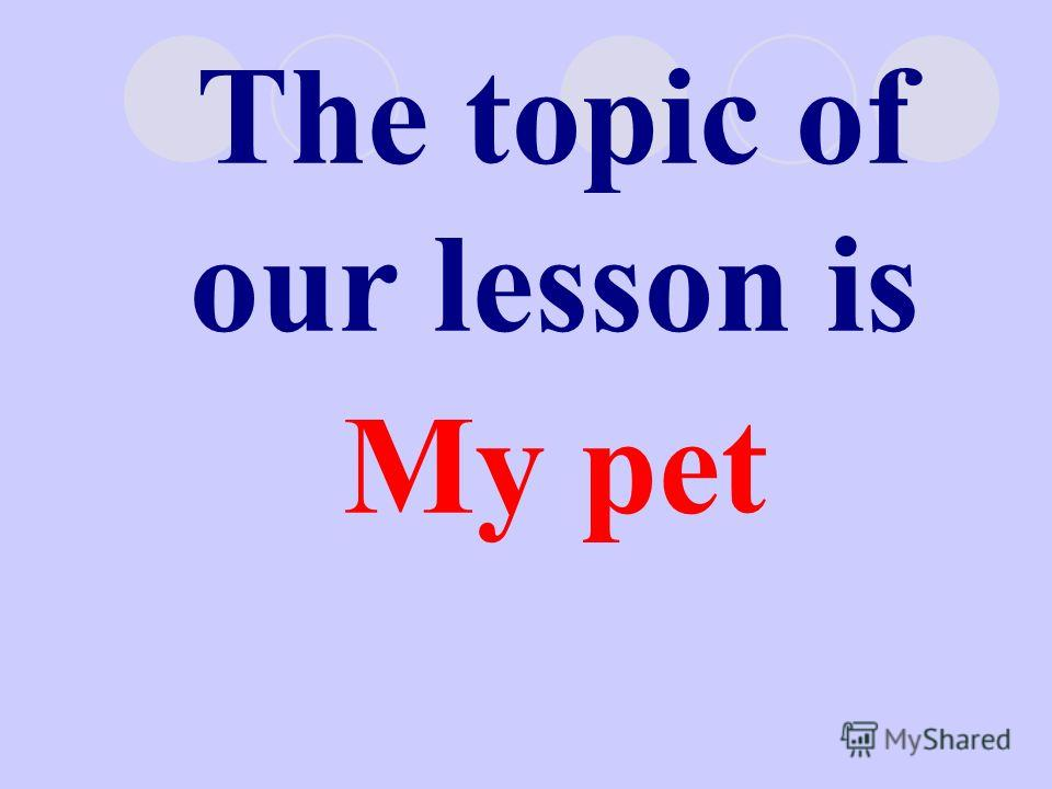 The topic of our lesson is My pet